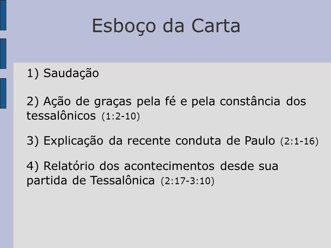 Esboço da Carta 1) Saudação 2) Ação de graças pela fé e pela constância dos tessalônicos (1:2-10) 3) Explicação da recente conduta de Paulo (2:1-16) 4