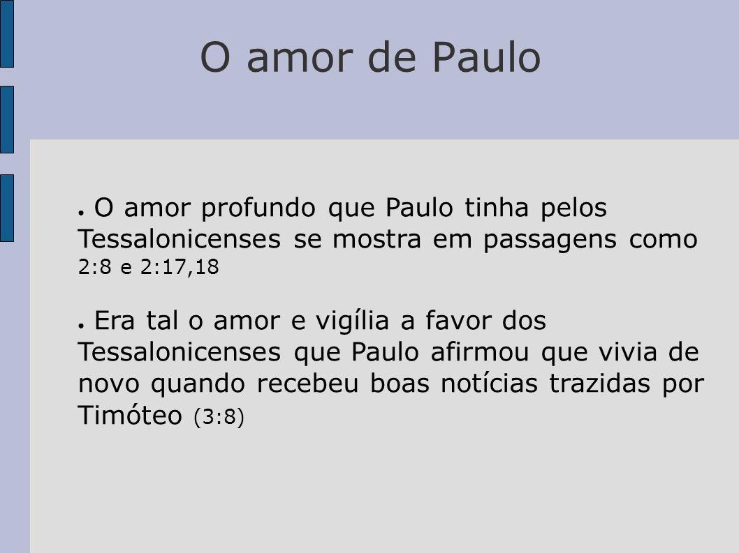O amor de Paulo O amor profundo que Paulo tinha pelos Tessalonicenses se mostra em passagens como 2:8 e 2:17,18 Era tal o amor e vigília a favor dos T