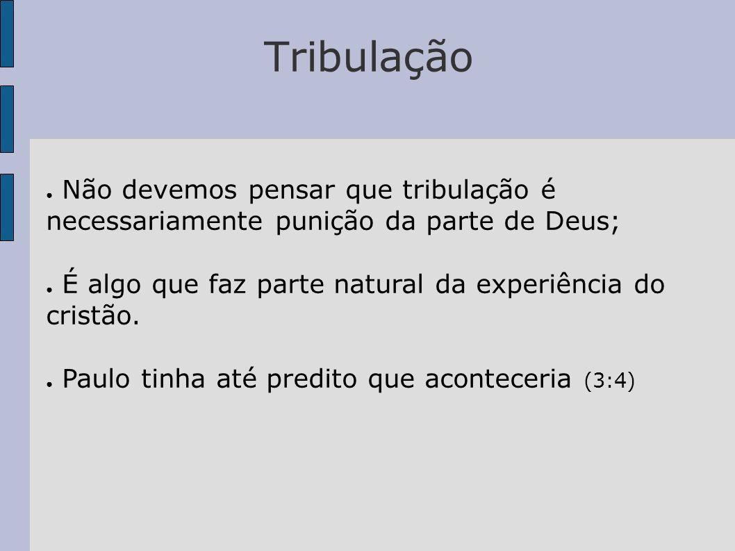 Tribulação Não devemos pensar que tribulação é necessariamente punição da parte de Deus; É algo que faz parte natural da experiência do cristão. Paulo
