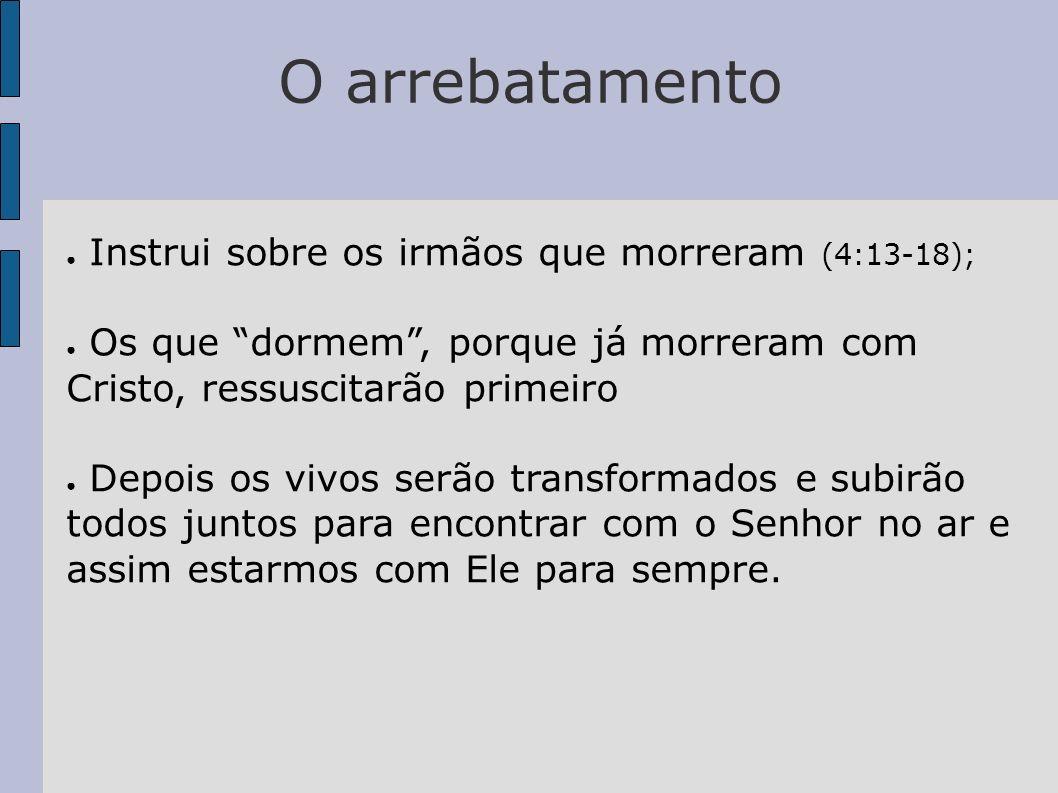O arrebatamento Instrui sobre os irmãos que morreram (4:13-18); Os que dormem, porque já morreram com Cristo, ressuscitarão primeiro Depois os vivos s