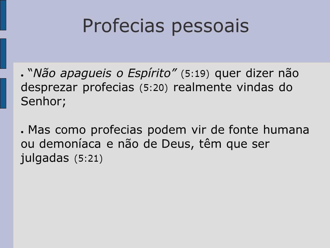 Profecias pessoais Não apagueis o Espírito (5:19) quer dizer não desprezar profecias (5:20) realmente vindas do Senhor; Mas como profecias podem vir d