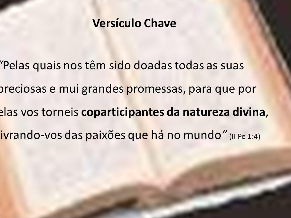 Versículo Chave Pelas quais nos têm sido doadas todas as suas preciosas e mui grandes promessas, para que por elas vos torneis coparticipantes da natu