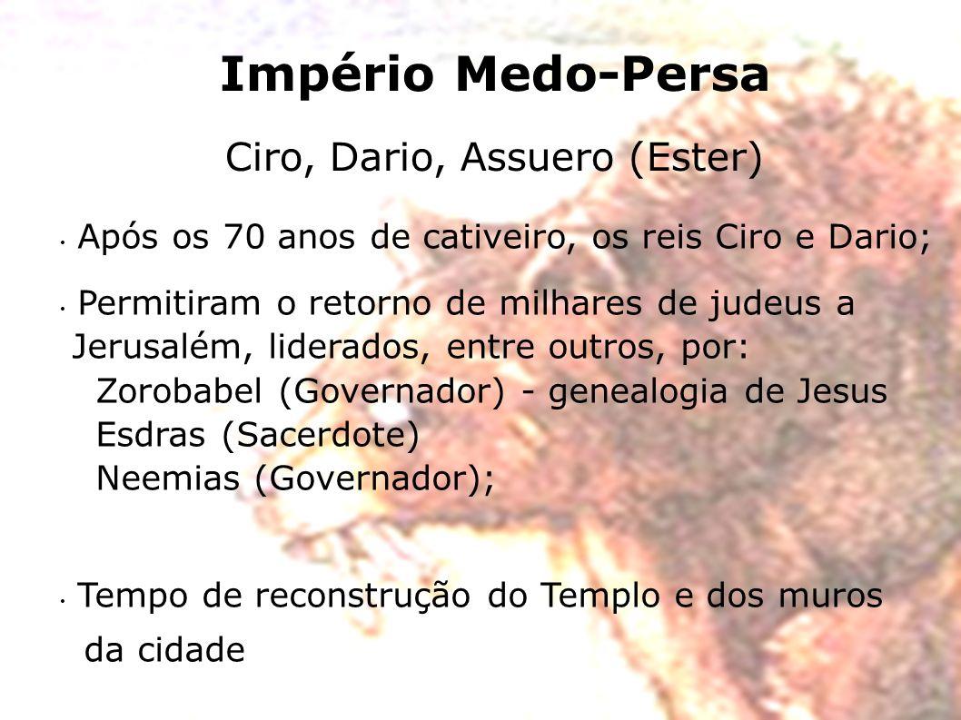 Império Medo-Persa Ciro, Dario, Assuero (Ester) Após os 70 anos de cativeiro, os reis Ciro e Dario; Permitiram o retorno de milhares de judeus a Jerus