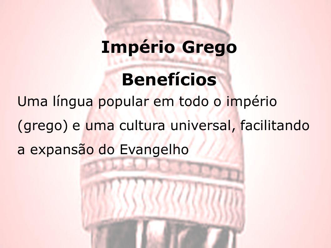 Império Grego Benefícios Uma língua popular em todo o império (grego) e uma cultura universal, facilitando a expansão do Evangelho