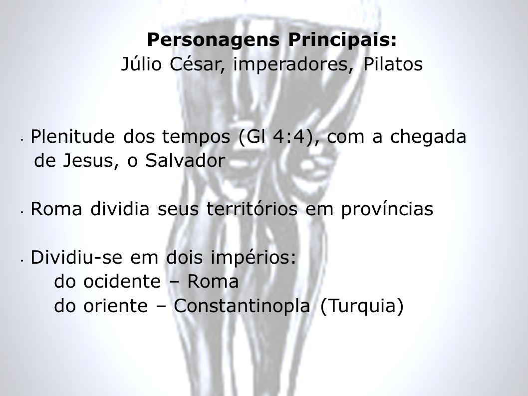 Personagens Principais: Júlio César, imperadores, Pilatos Plenitude dos tempos (Gl 4:4), com a chegada de Jesus, o Salvador Roma dividia seus territór