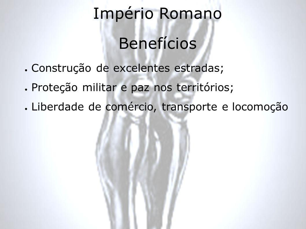 Império Romano Benefícios Construção de excelentes estradas; Proteção militar e paz nos territórios; Liberdade de comércio, transporte e locomoção