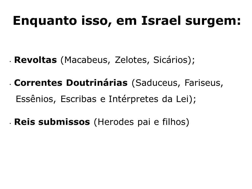 Enquanto isso, em Israel surgem: Revoltas (Macabeus, Zelotes, Sicários); Correntes Doutrinárias (Saduceus, Fariseus, Essênios, Escribas e Intérpretes
