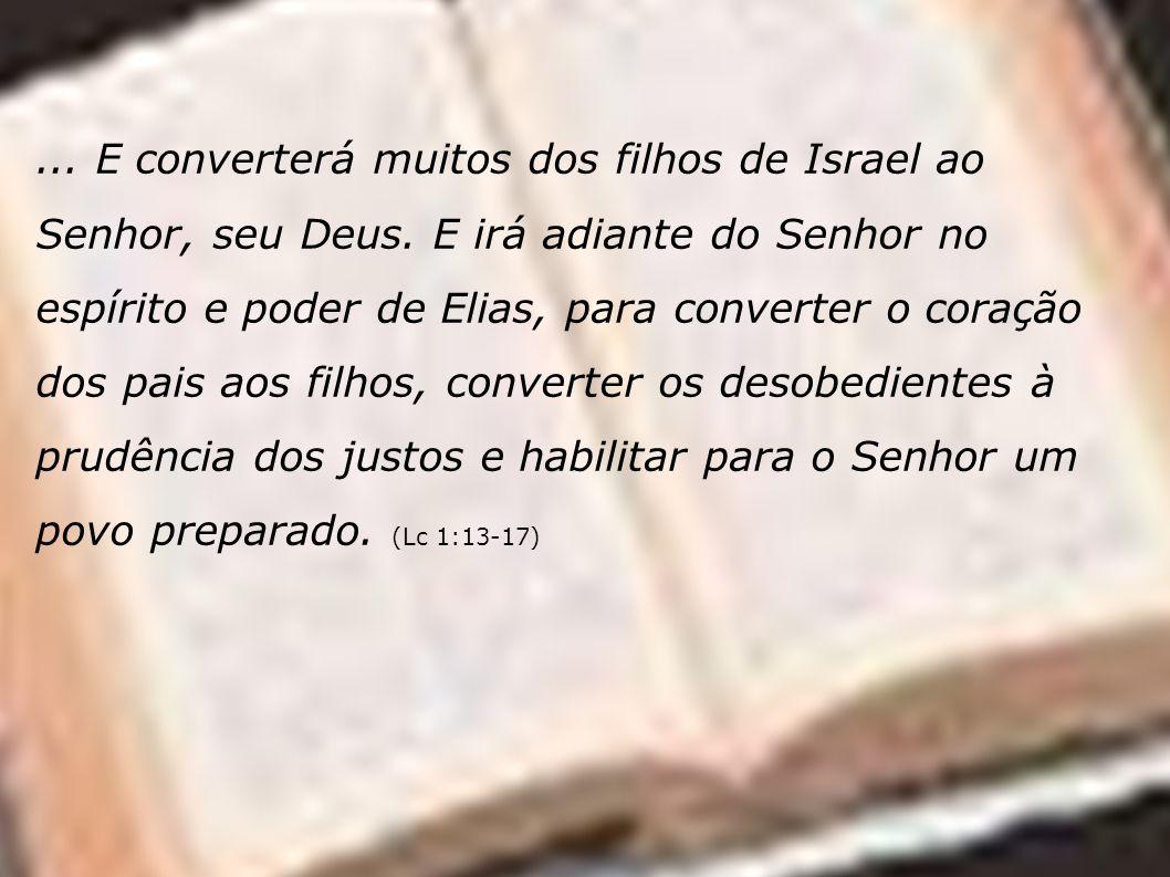 ... E converterá muitos dos filhos de Israel ao Senhor, seu Deus. E irá adiante do Senhor no espírito e poder de Elias, para converter o coração dos p