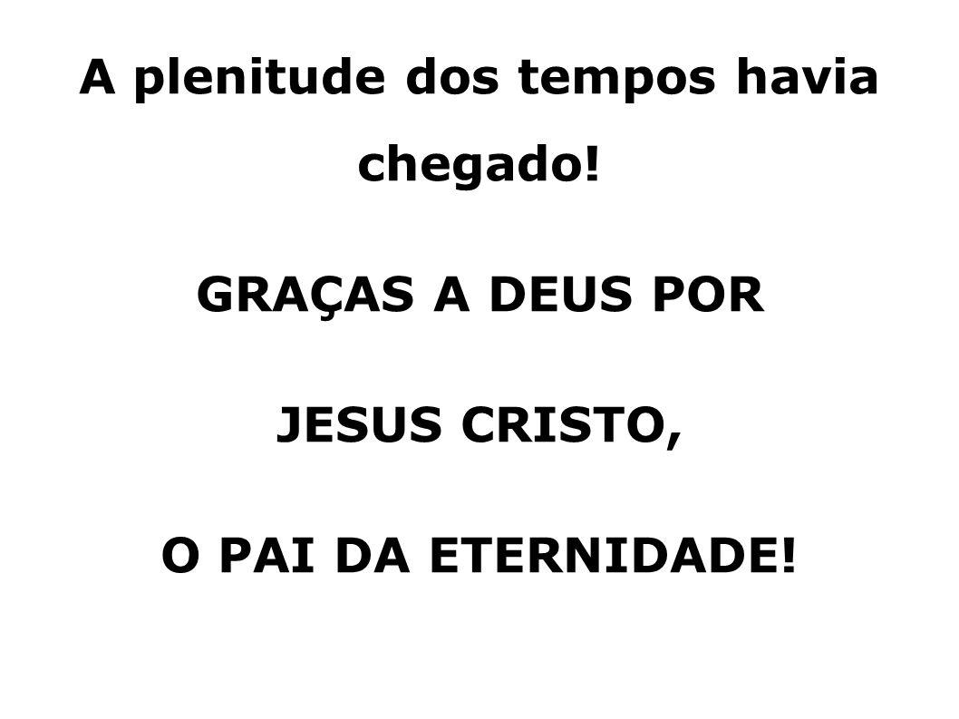 A plenitude dos tempos havia chegado! GRAÇAS A DEUS POR JESUS CRISTO, O PAI DA ETERNIDADE!