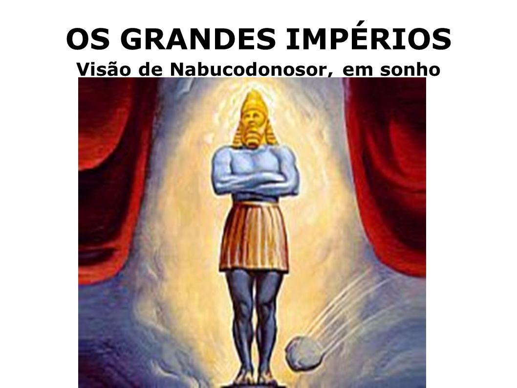 OS GRANDES IMPÉRIOS Visão de Nabucodonosor, em sonho