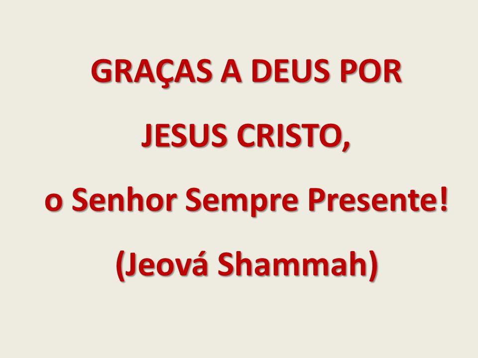 GRAÇAS A DEUS POR JESUS CRISTO, o Senhor Sempre Presente! (Jeová Shammah)