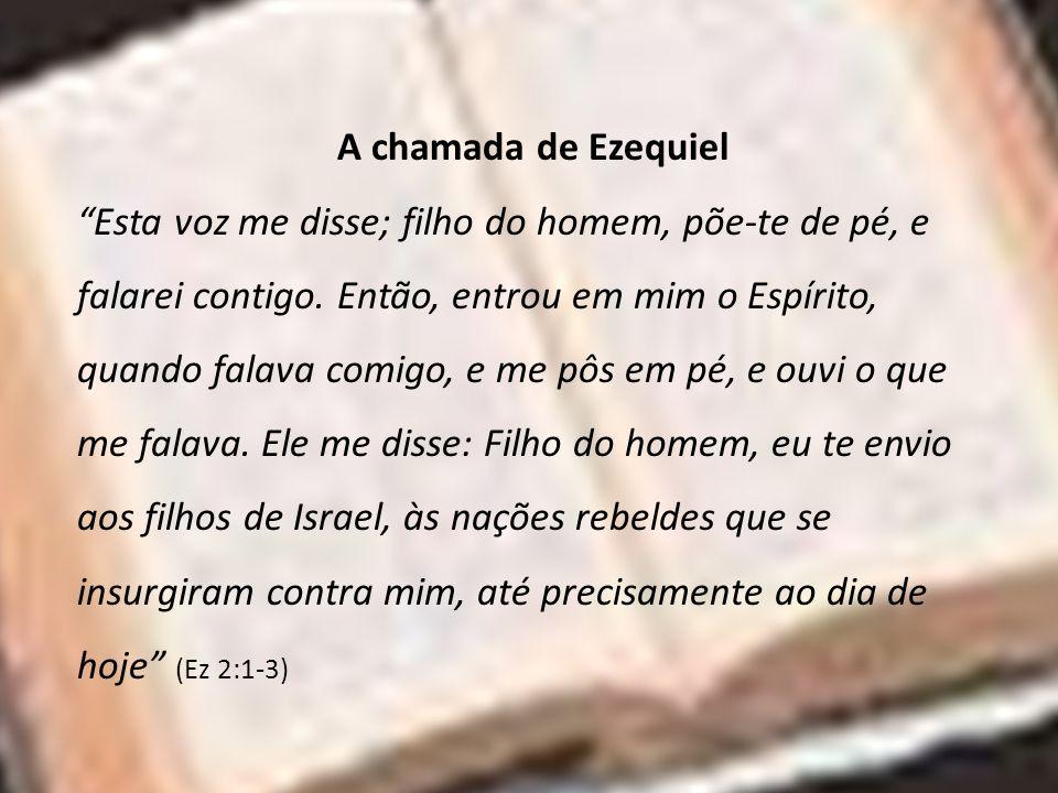 A chamada de Ezequiel Esta voz me disse; filho do homem, põe-te de pé, e falarei contigo. Então, entrou em mim o Espírito, quando falava comigo, e me