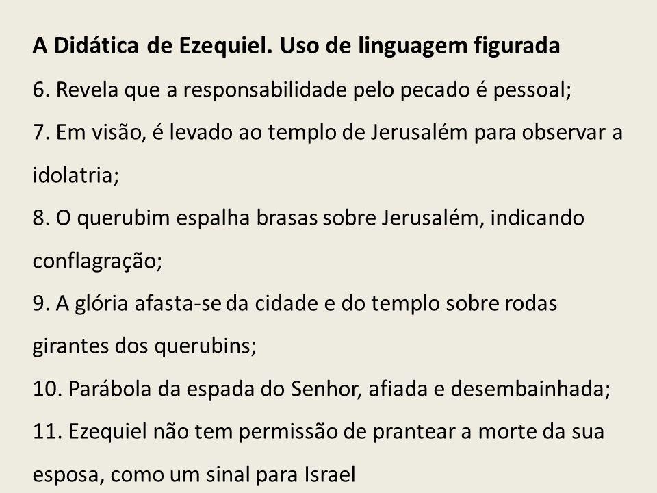 A Didática de Ezequiel. Uso de linguagem figurada 6. Revela que a responsabilidade pelo pecado é pessoal; 7. Em visão, é levado ao templo de Jerusalém