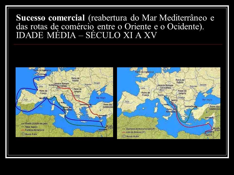 Sucesso comercial (reabertura do Mar Mediterrâneo e das rotas de comércio entre o Oriente e o Ocidente). IDADE MÉDIA – SÉCULO XI A XV
