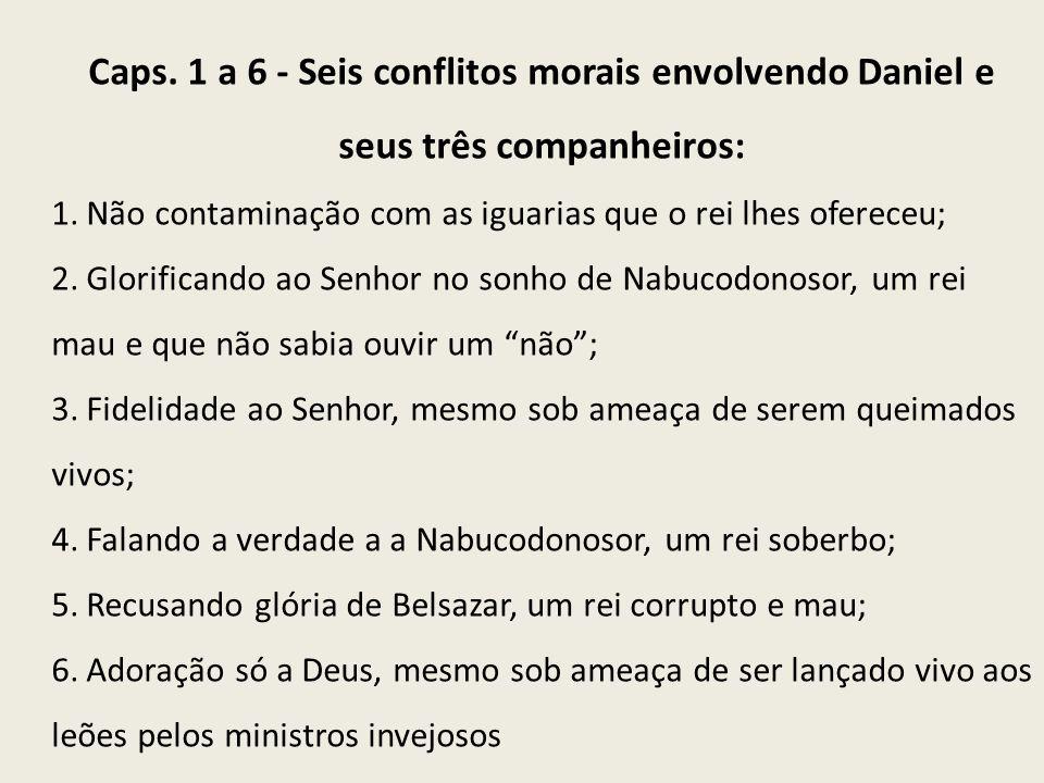 Caps. 1 a 6 - Seis conflitos morais envolvendo Daniel e seus três companheiros: 1. Não contaminação com as iguarias que o rei lhes ofereceu; 2. Glorif