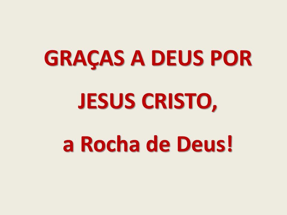 GRAÇAS A DEUS POR JESUS CRISTO, a Rocha de Deus!