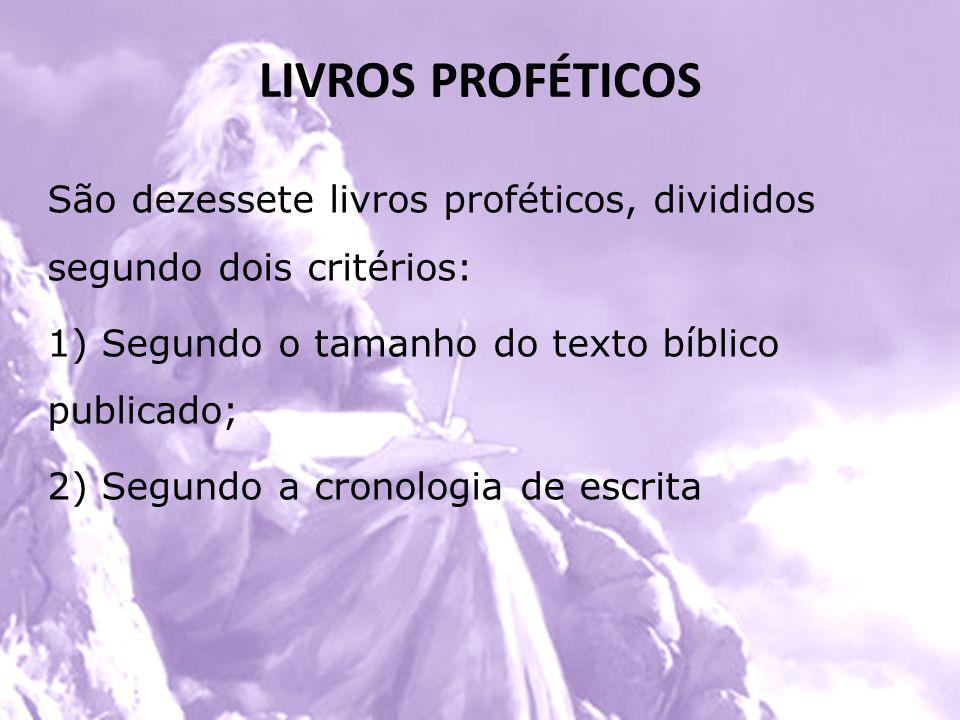 LIVROS PROFÉTICOS São dezessete livros proféticos, divididos segundo dois critérios: 1) Segundo o tamanho do texto bíblico publicado; 2) Segundo a cro