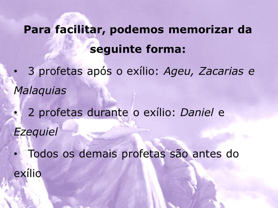 Para facilitar, podemos memorizar da seguinte forma: 3 profetas após o exílio: Ageu, Zacarias e Malaquias 2 profetas durante o exílio: Daniel e Ezequi