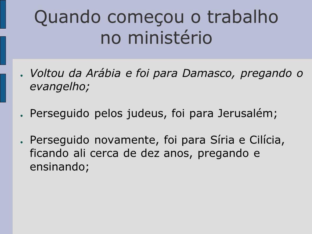 Quando começou o trabalho no ministério Voltou da Arábia e foi para Damasco, pregando o evangelho; Perseguido pelos judeus, foi para Jerusalém; Perseg