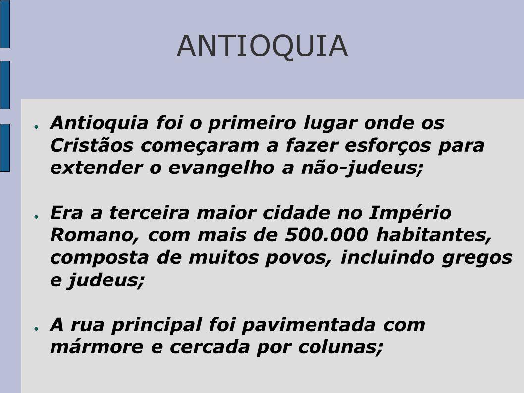 ANTIOQUIA Antioquia foi o primeiro lugar onde os Cristãos começaram a fazer esforços para extender o evangelho a não-judeus; Era a terceira maior cida