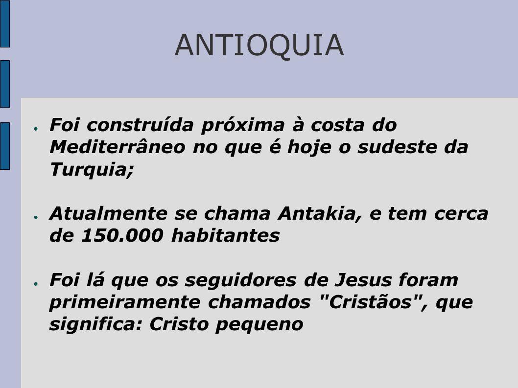 ANTIOQUIA Foi construída próxima à costa do Mediterrâneo no que é hoje o sudeste da Turquia; Atualmente se chama Antakia, e tem cerca de 150.000 habit