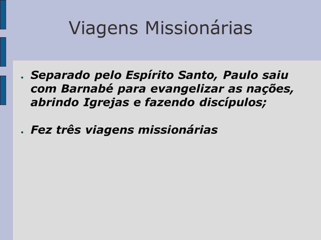 Viagens Missionárias Separado pelo Espírito Santo, Paulo saiu com Barnabé para evangelizar as nações, abrindo Igrejas e fazendo discípulos; Fez três v