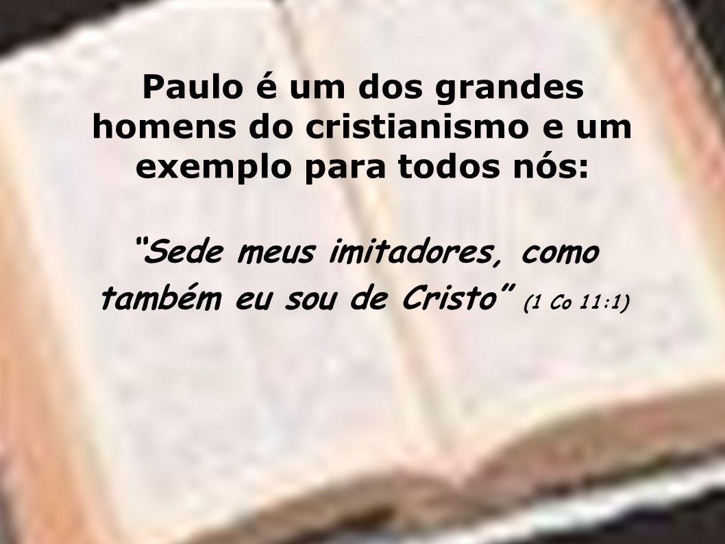Paulo é um dos grandes homens do cristianismo e um exemplo para todos nós: Sede meus imitadores, como também eu sou de Cristo (1 Co 11:1)