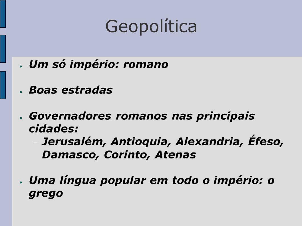 Geopolítica Um só império: romano Boas estradas Governadores romanos nas principais cidades: Jerusalém, Antioquia, Alexandria, Éfeso, Damasco, Corinto