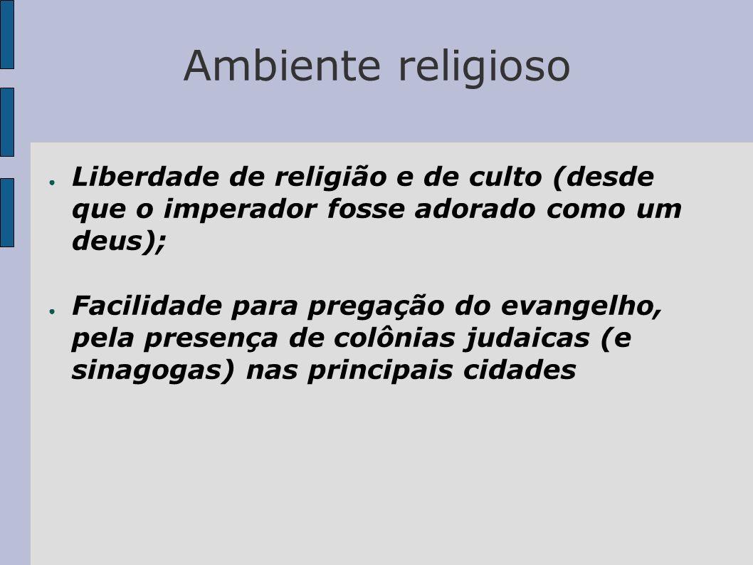Ambiente religioso Liberdade de religião e de culto (desde que o imperador fosse adorado como um deus); Facilidade para pregação do evangelho, pela pr
