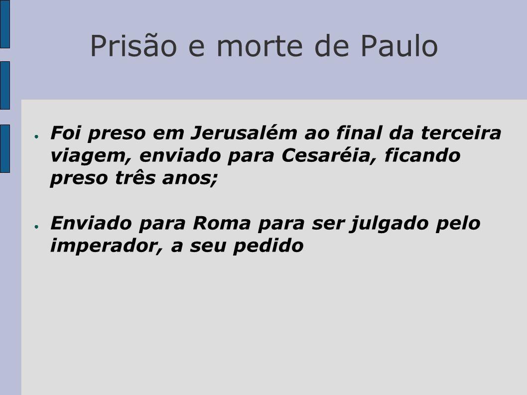 Prisão e morte de Paulo Foi preso em Jerusalém ao final da terceira viagem, enviado para Cesaréia, ficando preso três anos; Enviado para Roma para ser