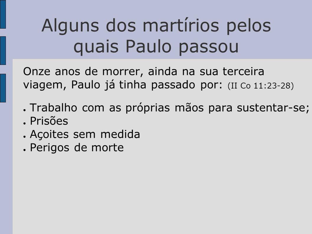Alguns dos martírios pelos quais Paulo passou Onze anos de morrer, ainda na sua terceira viagem, Paulo já tinha passado por: (II Co 11:23-28) Trabalho