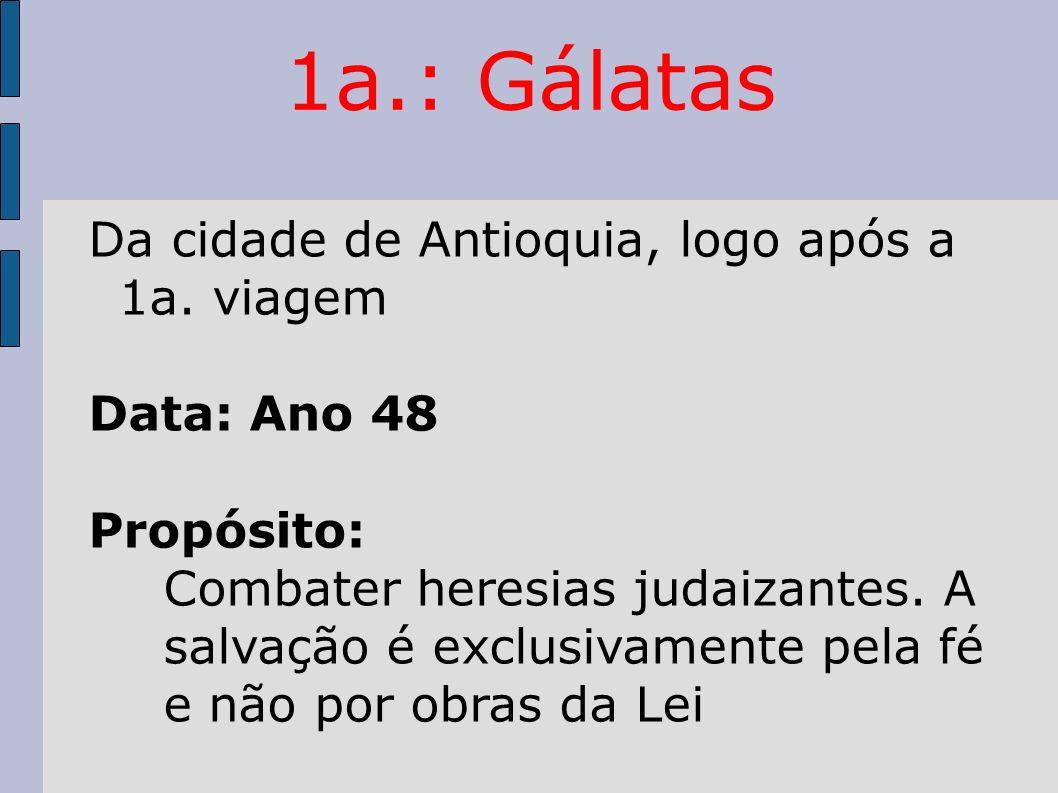 1a.: Gálatas Da cidade de Antioquia, logo após a 1a. viagem Data: Ano 48 Propósito: Combater heresias judaizantes. A salvação é exclusivamente pela fé