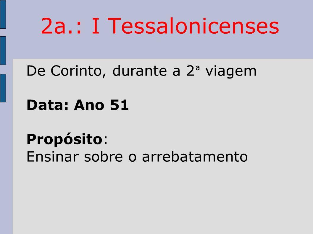 2a.: I Tessalonicenses De Corinto, durante a 2 ª viagem Data: Ano 51 Propósito: Ensinar sobre o arrebatamento
