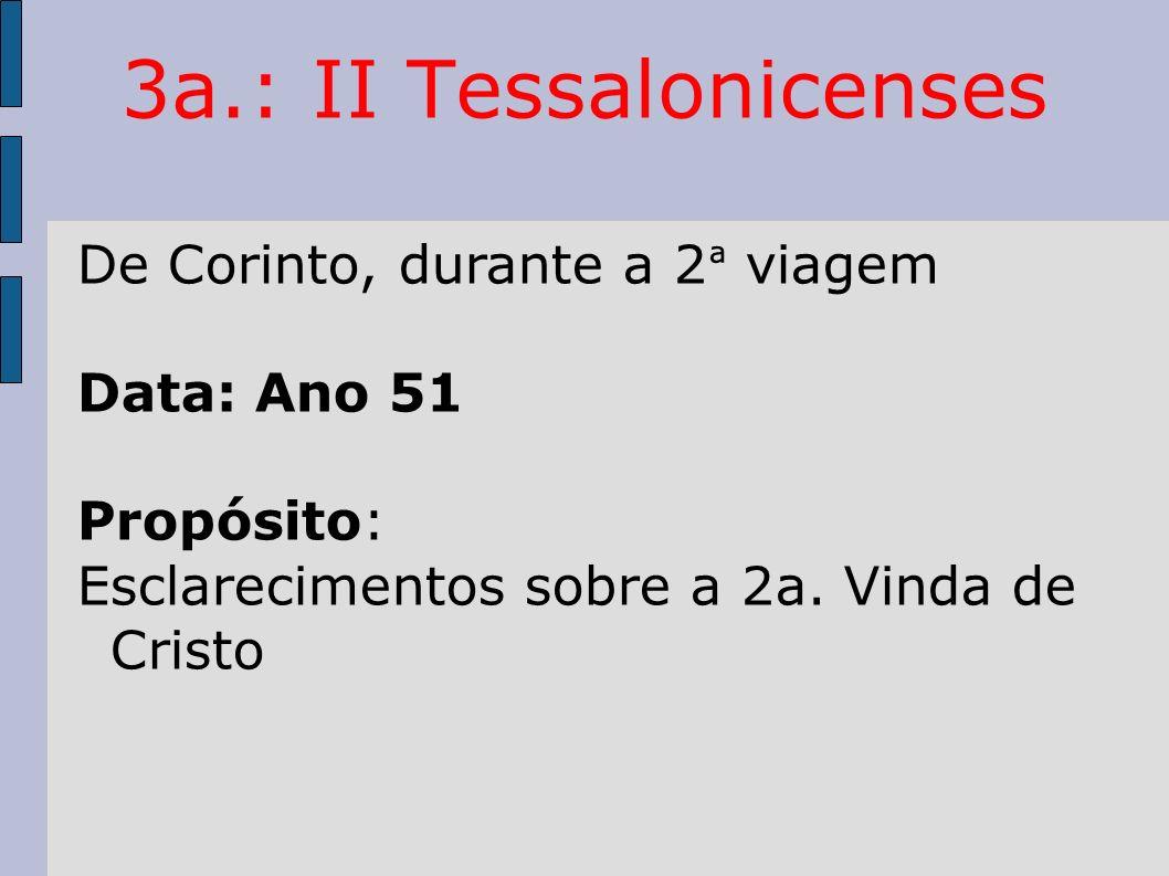 3a.: II Tessalonicenses De Corinto, durante a 2 ª viagem Data: Ano 51 Propósito: Esclarecimentos sobre a 2a. Vinda de Cristo