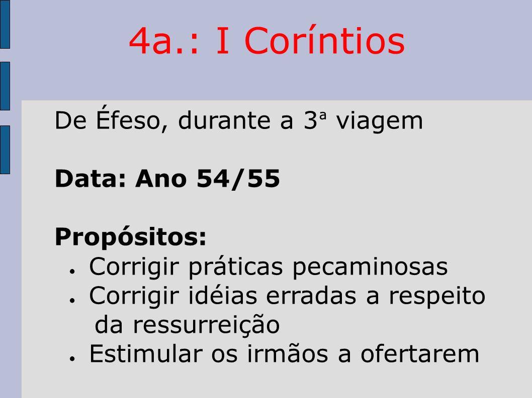 4a.: I Coríntios De Éfeso, durante a 3 ª viagem Data: Ano 54/55 Propósitos: Corrigir práticas pecaminosas Corrigir idéias erradas a respeito da ressur