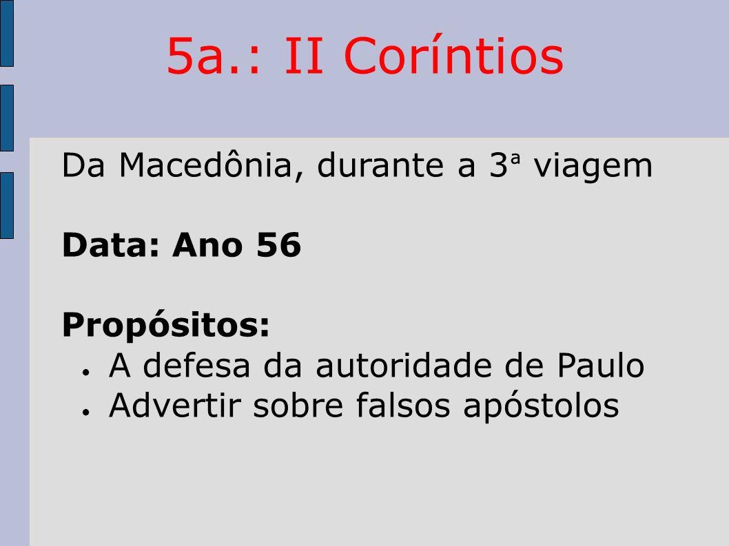 5a.: II Coríntios Da Macedônia, durante a 3 ª viagem Data: Ano 56 Propósitos: A defesa da autoridade de Paulo Advertir sobre falsos apóstolos