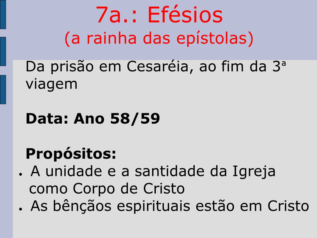7a.: Efésios (a rainha das epístolas) Da prisão em Cesaréia, ao fim da 3 ª viagem Data: Ano 58/59 Propósitos: A unidade e a santidade da Igreja como C