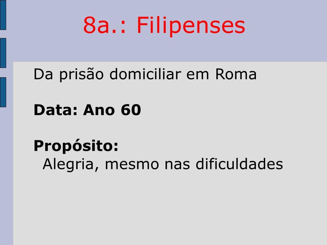 8a.: Filipenses Da prisão domiciliar em Roma Data: Ano 60 Propósito: Alegria, mesmo nas dificuldades