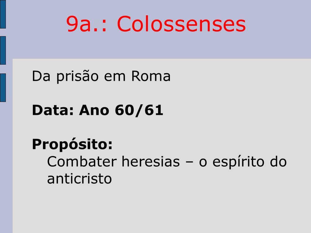 9a.: Colossenses Da prisão em Roma Data: Ano 60/61 Propósito: Combater heresias – o espírito do anticristo