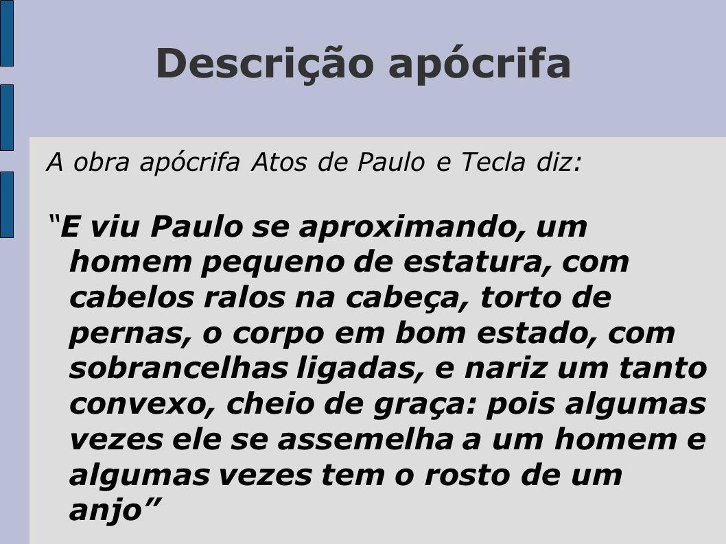 Descrição apócrifa A obra apócrifa Atos de Paulo e Tecla diz: E viu Paulo se aproximando, um homem pequeno de estatura, com cabelos ralos na cabeça, t