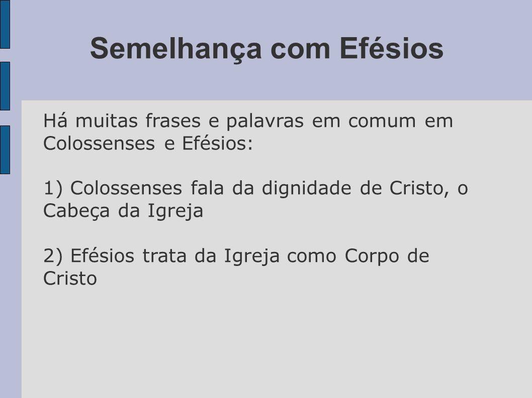 Semelhança com Efésios Há muitas frases e palavras em comum em Colossenses e Efésios: 1) Colossenses fala da dignidade de Cristo, o Cabeça da Igreja 2