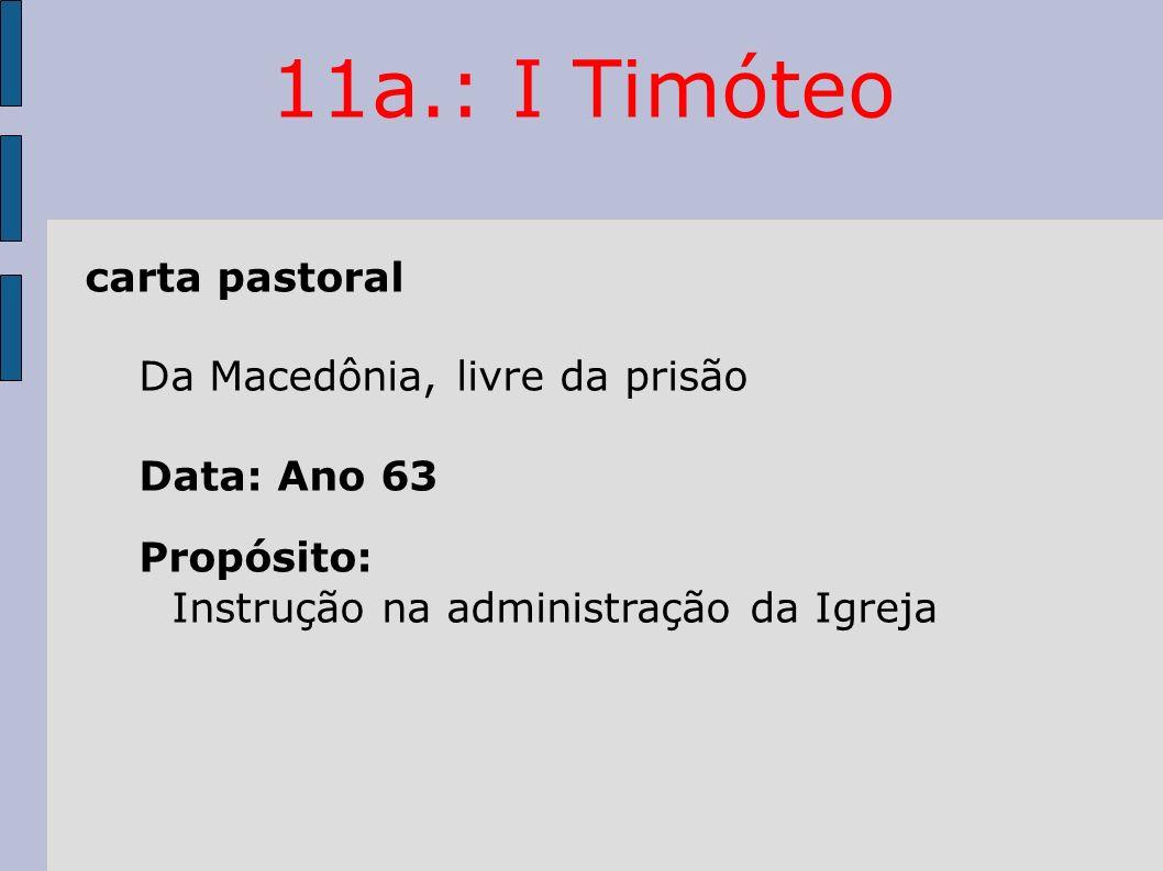 11a.: I Timóteo carta pastoral Da Macedônia, livre da prisão Data: Ano 63 Propósito: Instrução na administração da Igreja