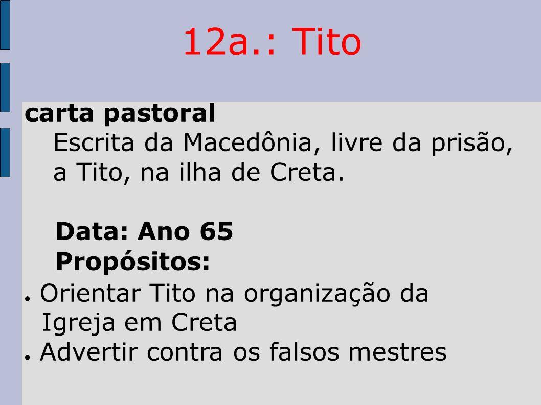 12a.: Tito carta pastoral Escrita da Macedônia, livre da prisão, a Tito, na ilha de Creta. Data: Ano 65 Propósitos: Orientar Tito na organização da Ig