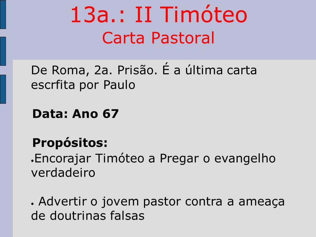 13a.: II Timóteo Carta Pastoral De Roma, 2a. Prisão. É a última carta escrfita por Paulo Data: Ano 67 Propósitos: Encorajar Timóteo a Pregar o evangel
