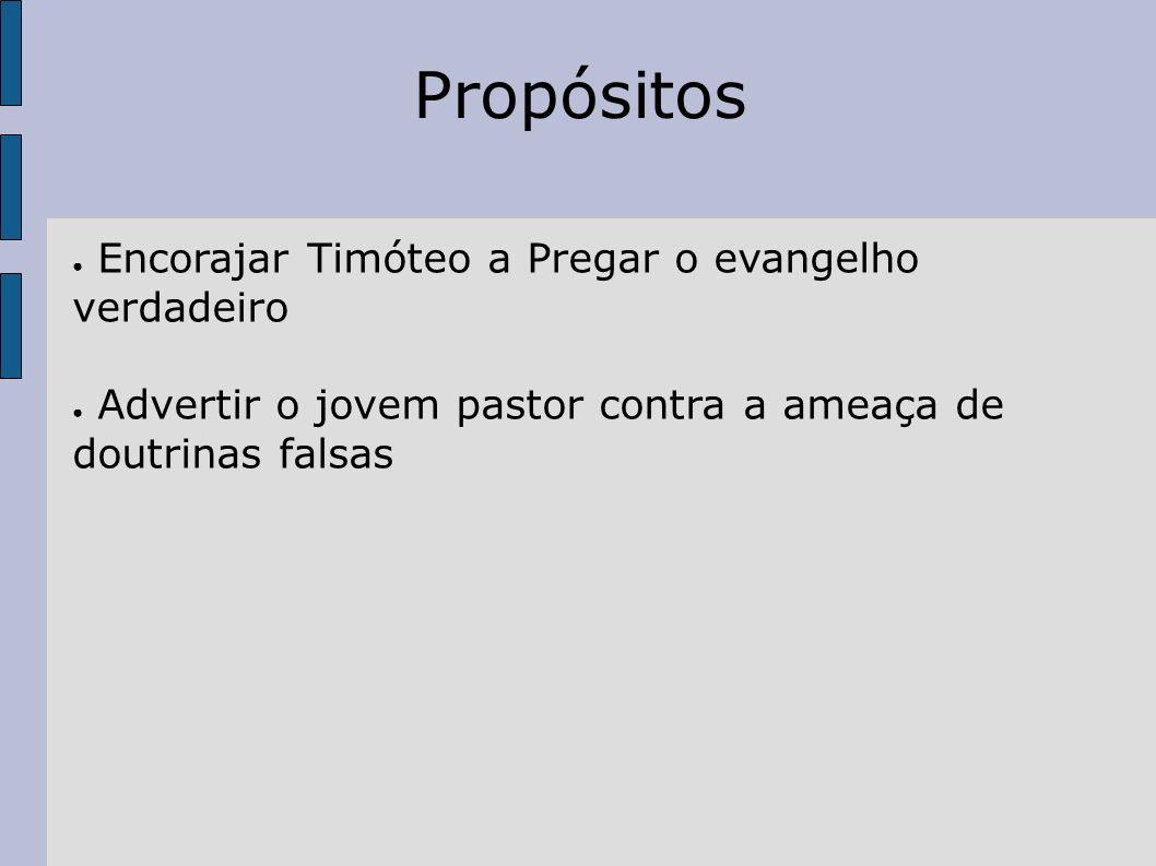 Propósitos Encorajar Timóteo a Pregar o evangelho verdadeiro Advertir o jovem pastor contra a ameaça de doutrinas falsas