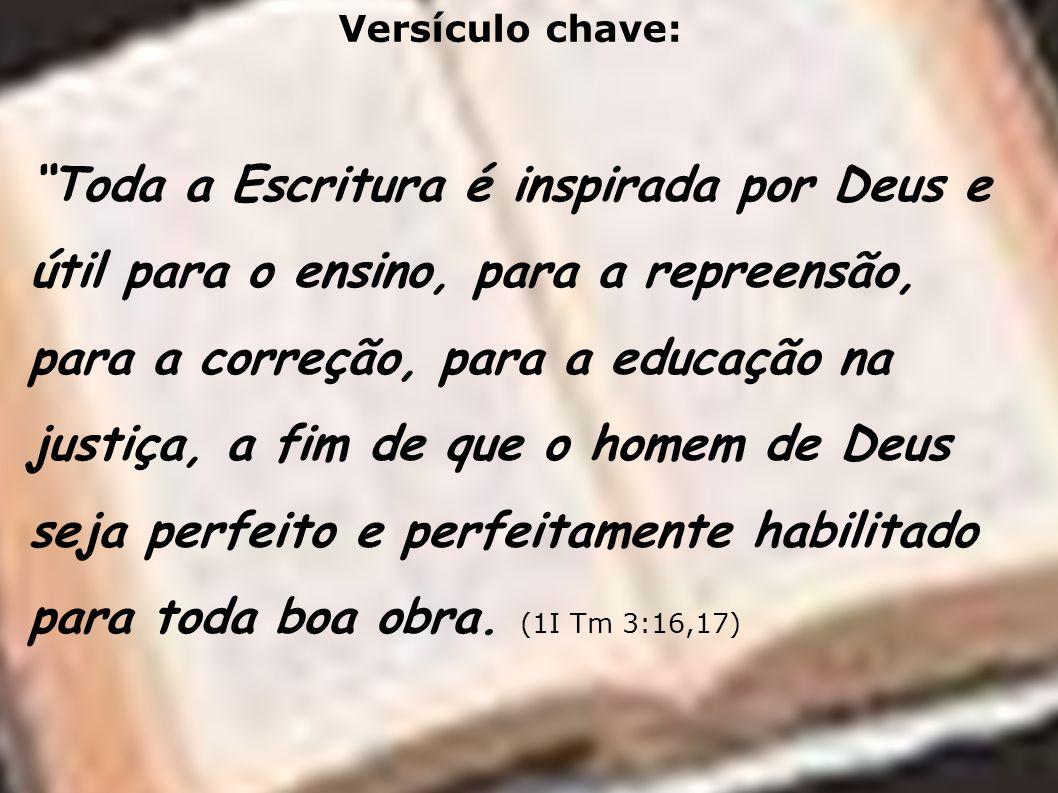 Versículo chave: Toda a Escritura é inspirada por Deus e útil para o ensino, para a repreensão, para a correção, para a educação na justiça, a fim de