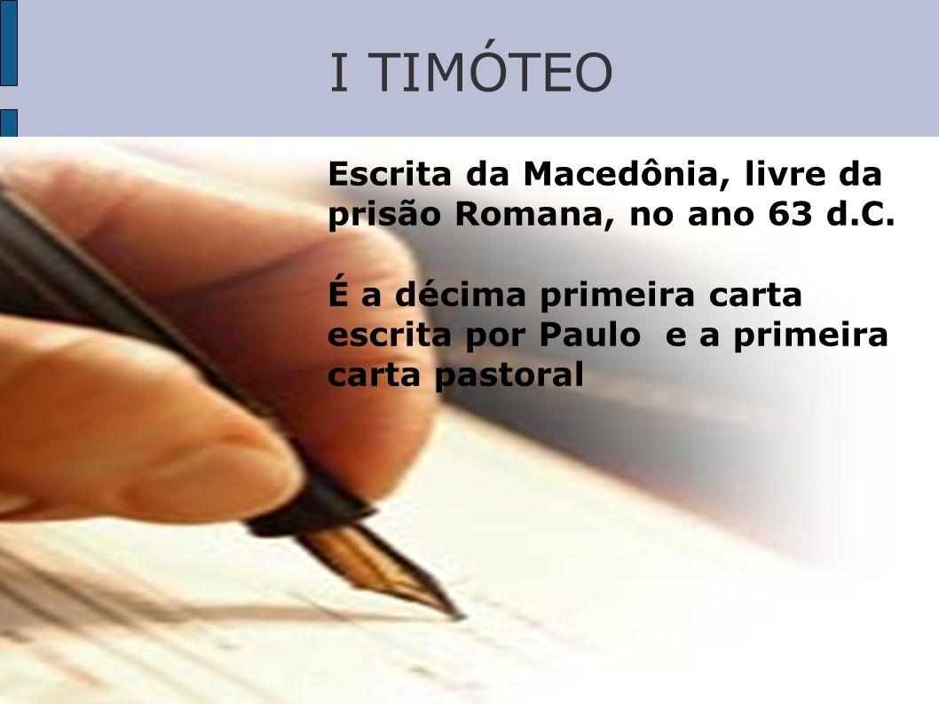 I TIMÓTEO Escrita da Macedônia, livre da prisão Romana, no ano 63 d.C. É a décima primeira carta escrita por Paulo e a primeira carta pastoral