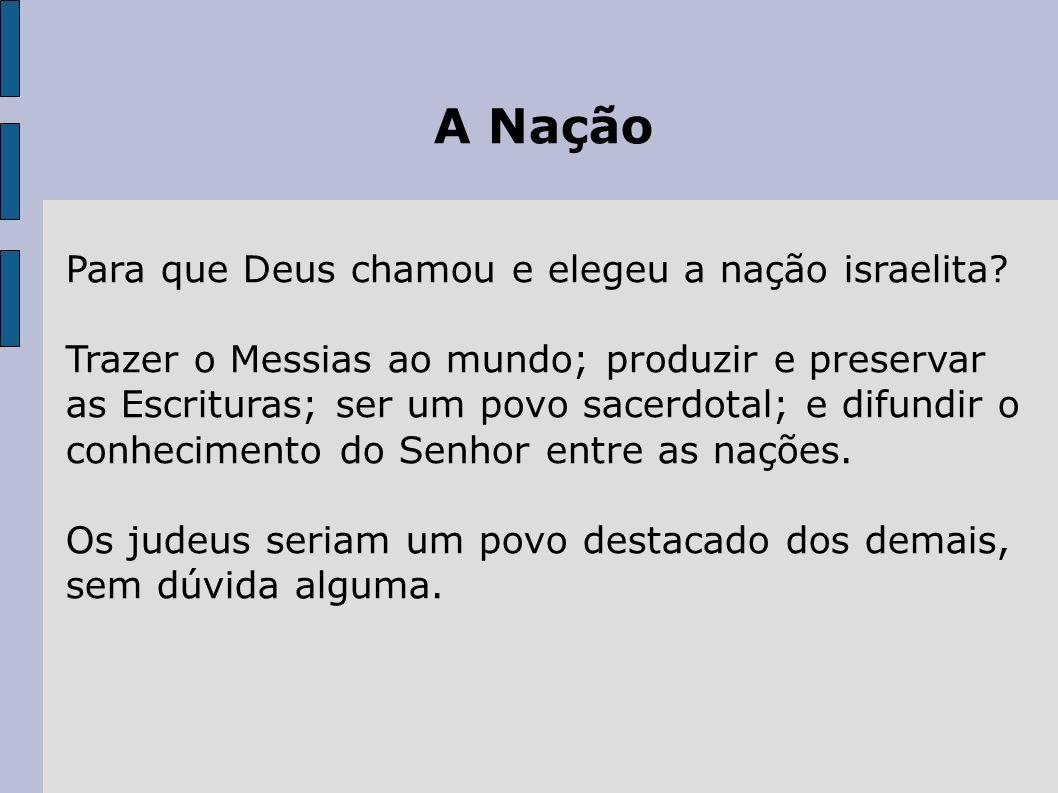 A Nação Para que Deus chamou e elegeu a nação israelita? Trazer o Messias ao mundo; produzir e preservar as Escrituras; ser um povo sacerdotal; e difu