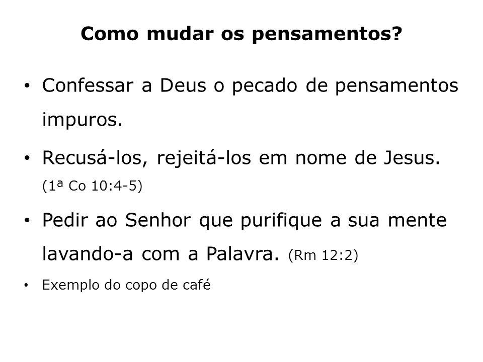 Confessar a Deus o pecado de pensamentos impuros. Recusá-los, rejeitá-los em nome de Jesus. (1ª Co 10:4-5) Pedir ao Senhor que purifique a sua mente l