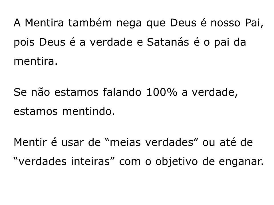 A Mentira também nega que Deus é nosso Pai, pois Deus é a verdade e Satanás é o pai da mentira. Se não estamos falando 100% a verdade, estamos mentind